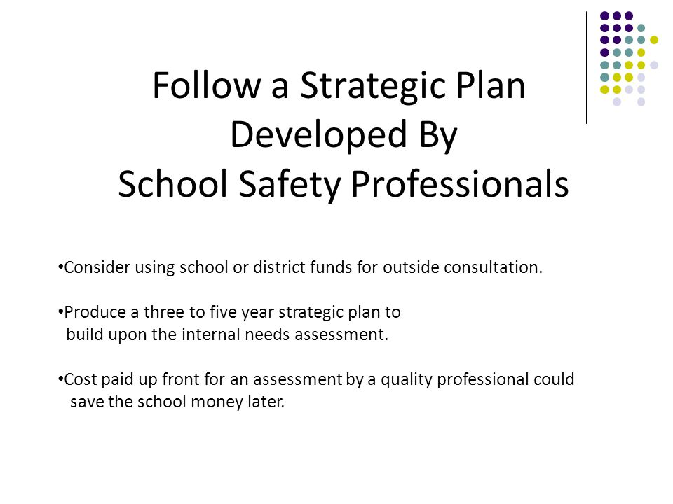 Follow a Strategic Plan Developed By School Safety Professionals Consider using school or district funds for outside consultation.