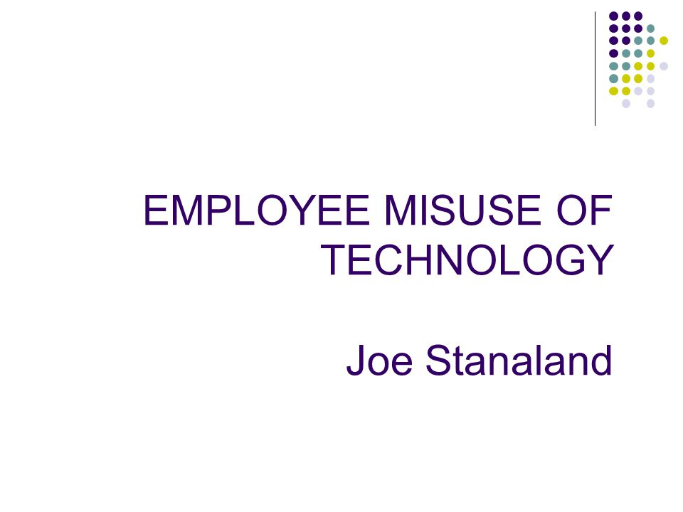 EMPLOYEE MISUSE OF TECHNOLOGY Joe Stanaland