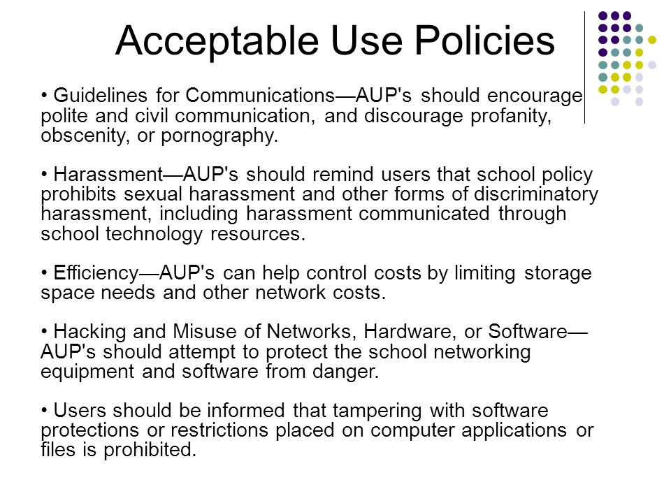 Acceptable Use Policies Guidelines for Communications—AUP s should encourage polite and civil communication, and discourage profanity, obscenity, or pornography.