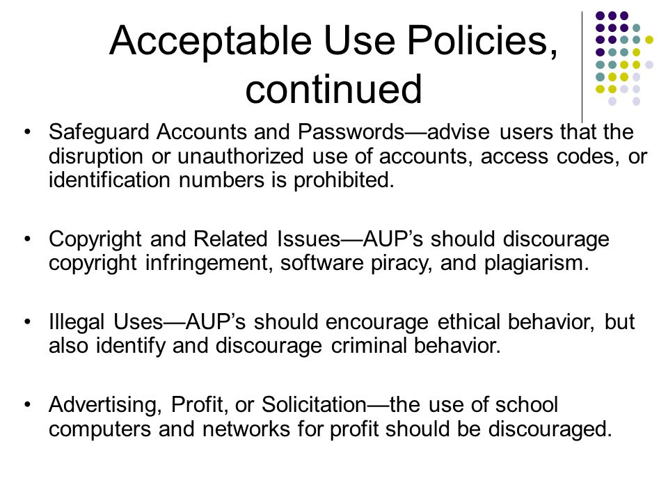 Acceptable Use Policies, continued Safeguard Accounts and Passwords—advise users that the disruption or unauthorized use of accounts, access codes, or identification numbers is prohibited.