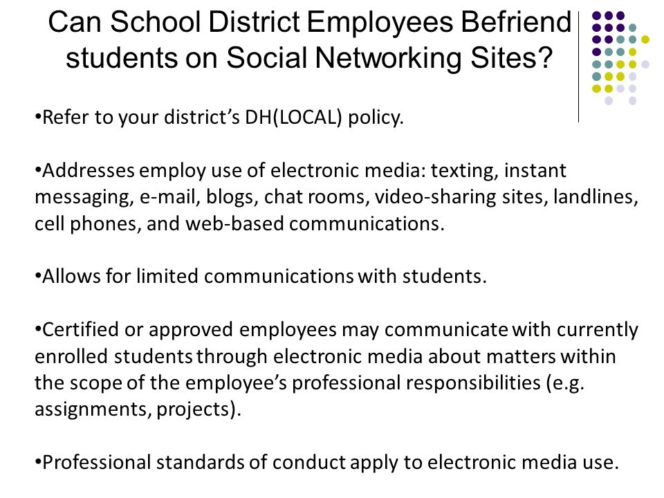 Can School District Employees Befriend students on Social Networking Sites? Refer to your district's DH(LOCAL) policy. Addresses employ use of electro