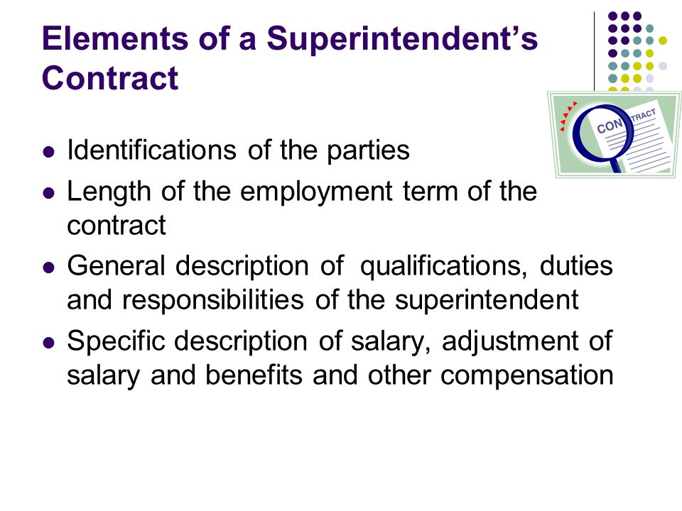 Elements of a Superintendent's Contract Identifications of the parties Length of the employment term of the contract General description of qualifications, duties and responsibilities of the superintendent Specific description of salary, adjustment of salary and benefits and other compensation