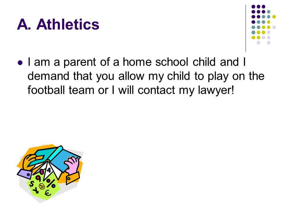 A. Athletics I am a parent of a home school child and I demand that you allow my child to play on the football team or I will contact my lawyer!