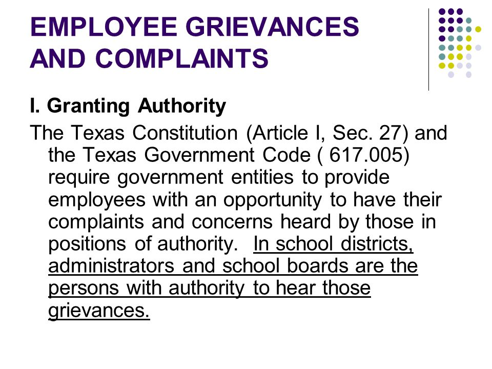 EMPLOYEE GRIEVANCES AND COMPLAINTS I. Granting Authority The Texas Constitution (Article I, Sec. 27) and the Texas Government Code ( 617.005) require