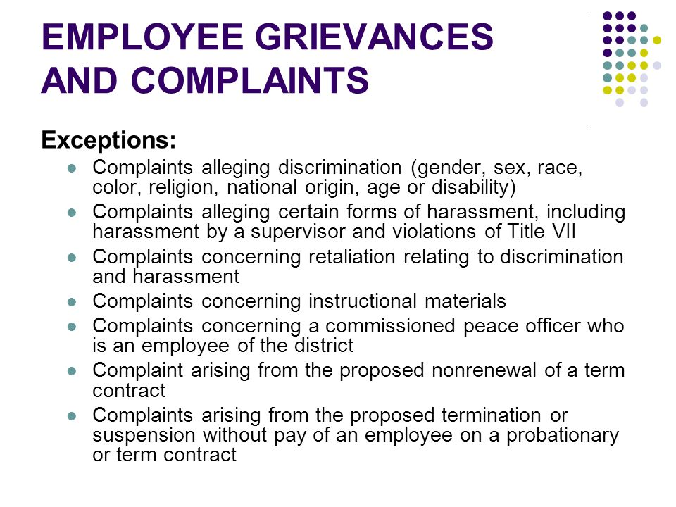 EMPLOYEE GRIEVANCES AND COMPLAINTS Exceptions: Complaints alleging discrimination (gender, sex, race, color, religion, national origin, age or disability) Complaints alleging certain forms of harassment, including harassment by a supervisor and violations of Title VII Complaints concerning retaliation relating to discrimination and harassment Complaints concerning instructional materials Complaints concerning a commissioned peace officer who is an employee of the district Complaint arising from the proposed nonrenewal of a term contract Complaints arising from the proposed termination or suspension without pay of an employee on a probationary or term contract