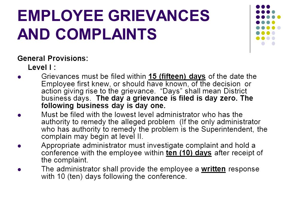 EMPLOYEE GRIEVANCES AND COMPLAINTS General Provisions: Level I : Grievances must be filed within 15 (fifteen) days of the date the Employee first knew, or should have known, of the decision or action giving rise to the grievance.