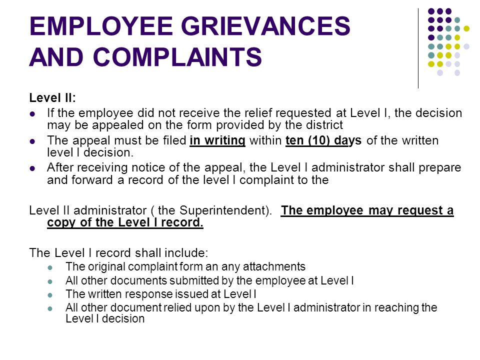 EMPLOYEE GRIEVANCES AND COMPLAINTS Level II: If the employee did not receive the relief requested at Level I, the decision may be appealed on the form provided by the district The appeal must be filed in writing within ten (10) days of the written level I decision.