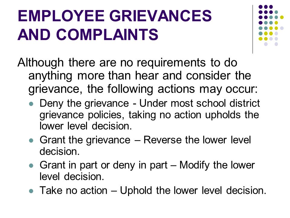 EMPLOYEE GRIEVANCES AND COMPLAINTS Although there are no requirements to do anything more than hear and consider the grievance, the following actions may occur: Deny the grievance - Under most school district grievance policies, taking no action upholds the lower level decision.