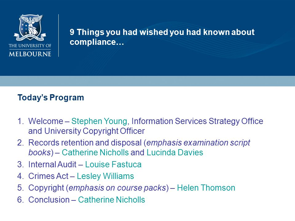 9 Things you had wished you had known about compliance… Today's Program 1.Welcome – Stephen Young, Information Services Strategy Office and University Copyright Officer 2.Records retention and disposal (emphasis examination script books) – Catherine Nicholls and Lucinda Davies 3.Internal Audit – Louise Fastuca 4.Crimes Act – Lesley Williams 5.Copyright (emphasis on course packs) – Helen Thomson 6.Conclusion – Catherine Nicholls