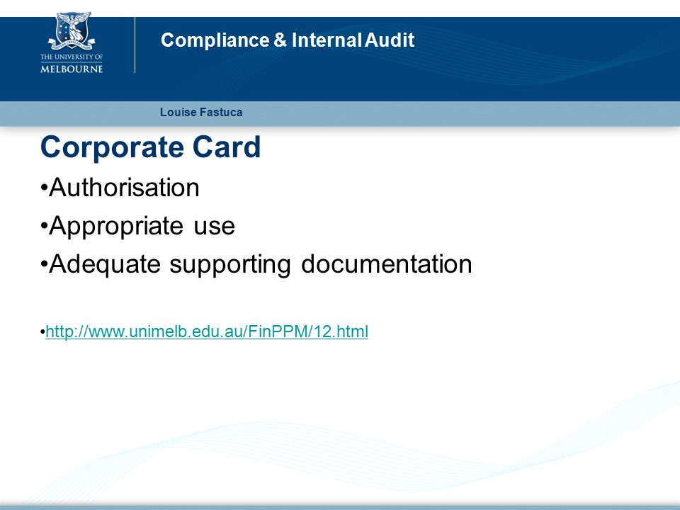 Corporate Card Authorisation Appropriate use Adequate supporting documentation http://www.unimelb.edu.au/FinPPM/12.html Louise Fastuca Compliance & Internal Audit