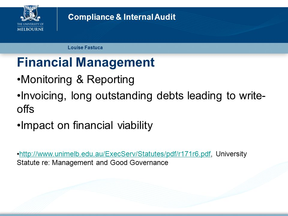 Financial Management Monitoring & Reporting Invoicing, long outstanding debts leading to write- offs Impact on financial viability http://www.unimelb.edu.au/ExecServ/Statutes/pdf/r171r6.pdf, University Statute re: Management and Good Governancehttp://www.unimelb.edu.au/ExecServ/Statutes/pdf/r171r6.pdf Louise Fastuca Compliance & Internal Audit