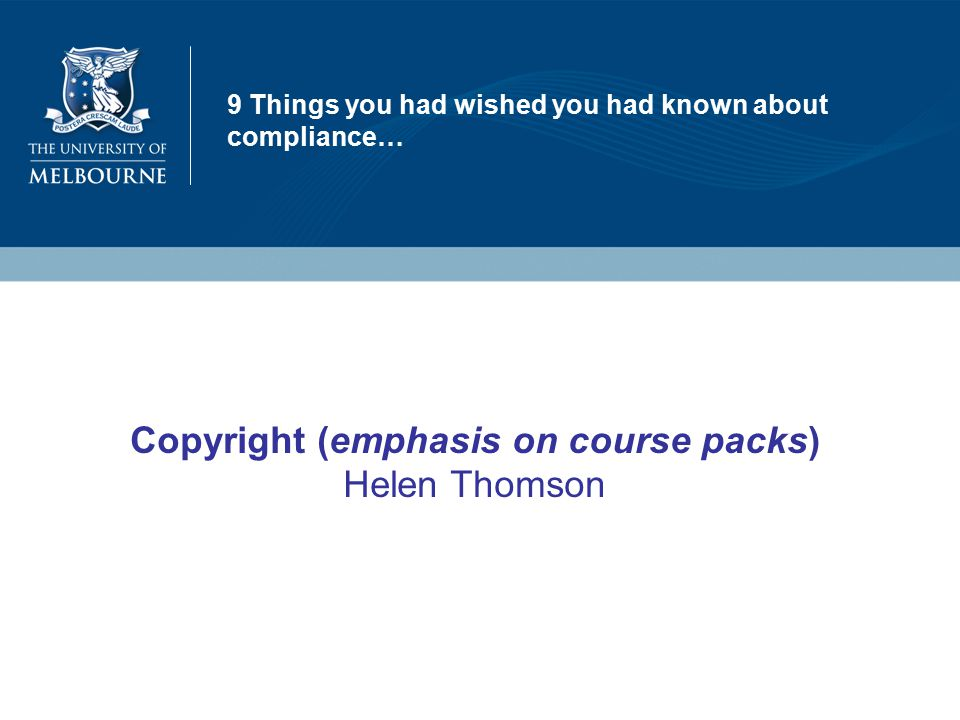 9 Things you had wished you had known about compliance… Copyright (emphasis on course packs) Helen Thomson