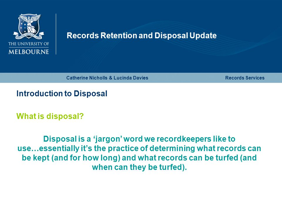 Records Retention and Disposal Update Catherine Nicholls & Lucinda DaviesRecords Services Introduction to Disposal What is disposal.