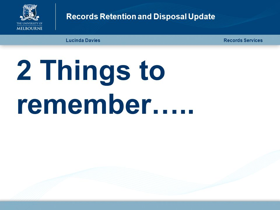 2 Things to remember….. Lucinda Davies Records Retention and Disposal Update Records Services