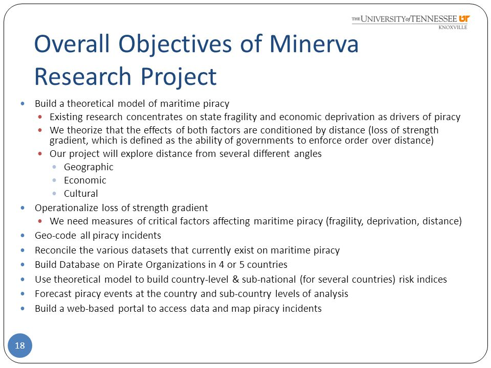 Overall Objectives of Minerva Research Project Build a theoretical model of maritime piracy Existing research concentrates on state fragility and economic deprivation as drivers of piracy We theorize that the effects of both factors are conditioned by distance (loss of strength gradient, which is defined as the ability of governments to enforce order over distance) Our project will explore distance from several different angles Geographic Economic Cultural Operationalize loss of strength gradient We need measures of critical factors affecting maritime piracy (fragility, deprivation, distance) Geo-code all piracy incidents Reconcile the various datasets that currently exist on maritime piracy Build Database on Pirate Organizations in 4 or 5 countries Use theoretical model to build country-level & sub-national (for several countries) risk indices Forecast piracy events at the country and sub-country levels of analysis Build a web-based portal to access data and map piracy incidents 18