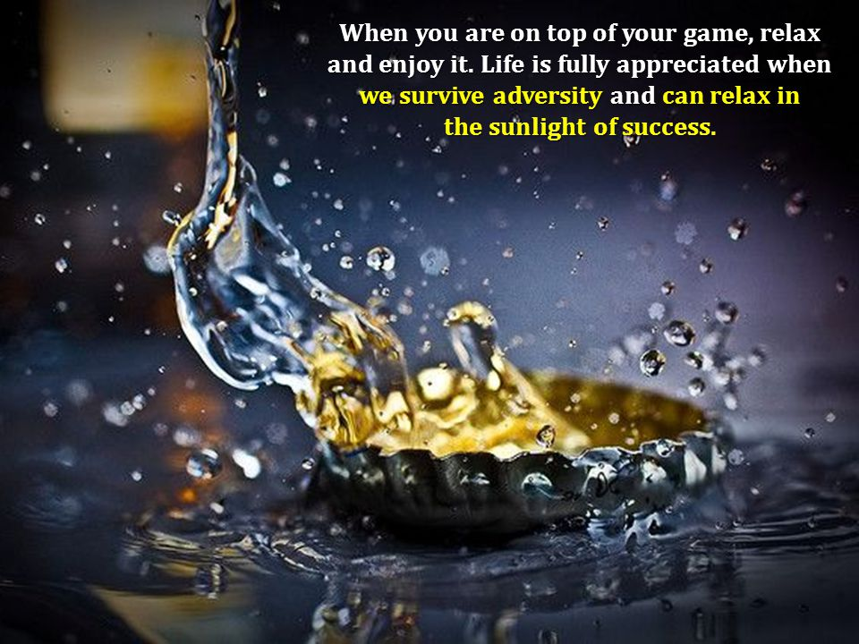 When you are on top of your game, relax and enjoy it. Life is fully appreciated when we survive adversity and can relax in the sunlight of success.