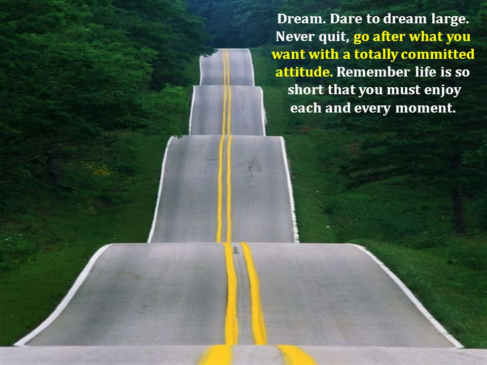 Dream. Dare to dream large. Never quit, go after what you want with a totally committed attitude. Remember life is so short that you must enjoy each a