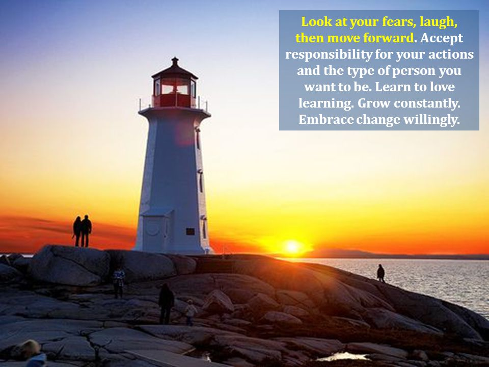 Look at your fears, laugh, then move forward. Accept responsibility for your actions and the type of person you want to be. Learn to love learning. Gr