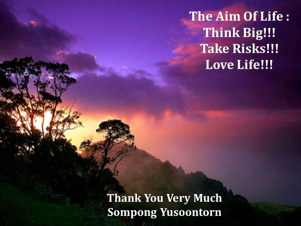 The Aim Of Life : Think Big!!! Take Risks!!! Love Life!!! Thank You Very Much Sompong Yusoontorn