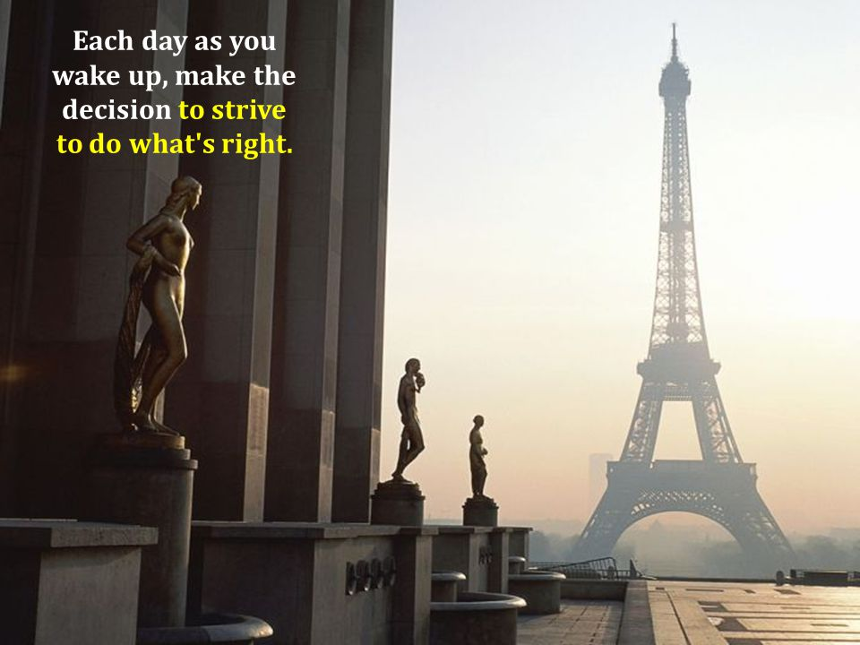 Each day as you wake up, make the decision to strive to do what s right.