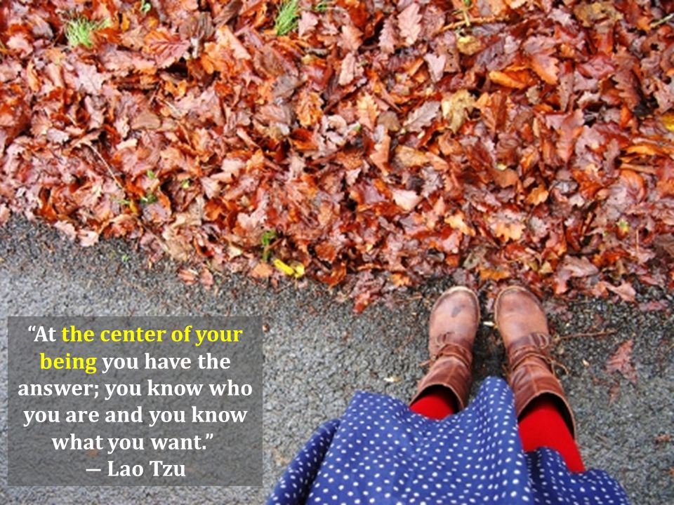 At the center of your being you have the answer; you know who you are and you know what you want. ― Lao Tzu