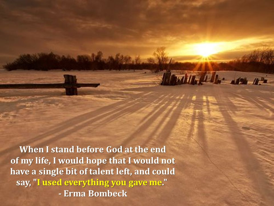 When I stand before God at the end of my life, I would hope that I would not have a single bit of talent left, and could say, I used everything you gave me. say, I used everything you gave me. - Erma Bombeck