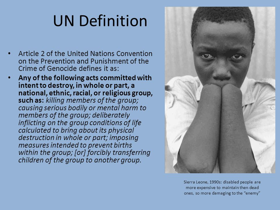 UN Definition Article 2 of the United Nations Convention on the Prevention and Punishment of the Crime of Genocide defines it as: Any of the following acts committed with intent to destroy, in whole or part, a national, ethnic, racial, or religious group, such as: killing members of the group; causing serious bodily or mental harm to members of the group; deliberately inflicting on the group conditions of life calculated to bring about its physical destruction in whole or part; imposing measures intended to prevent births within the group; [or] forcibly transferring children of the group to another group.