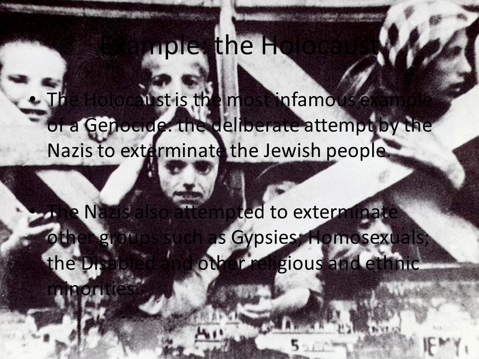 Example: the Holocaust The Holocaust is the most infamous example of a Genocide: the deliberate attempt by the Nazis to exterminate the Jewish people.