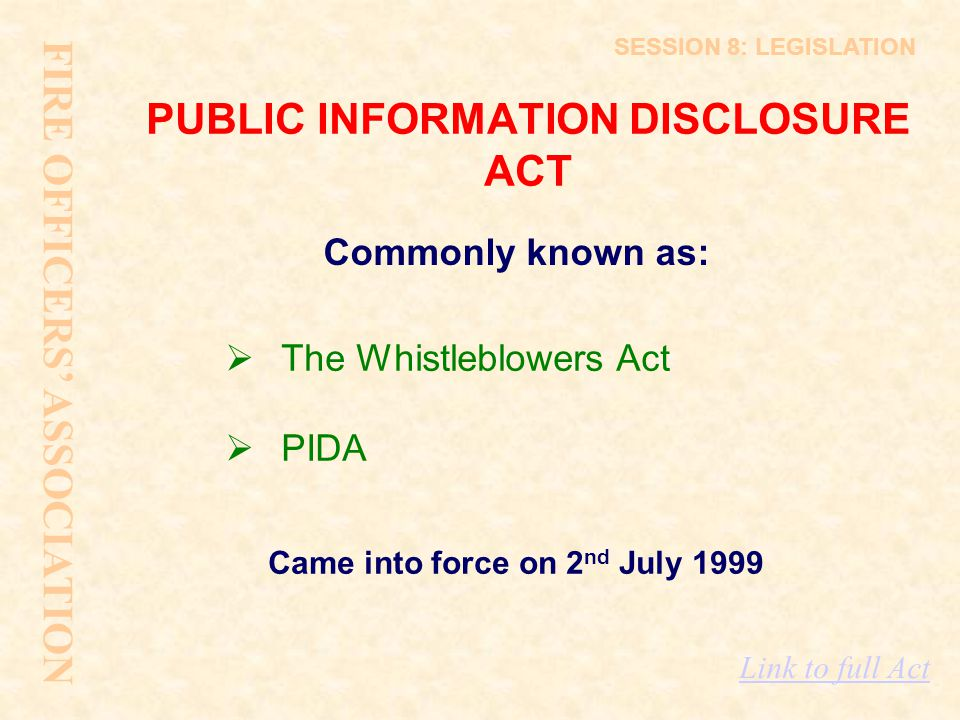 PUBLIC INFORMATION DISCLOSURE ACT Came into force on 2 nd July 1999 FIRE OFFICERS' ASSOCIATION SESSION 8: LEGISLATION Commonly known as:  The Whistle