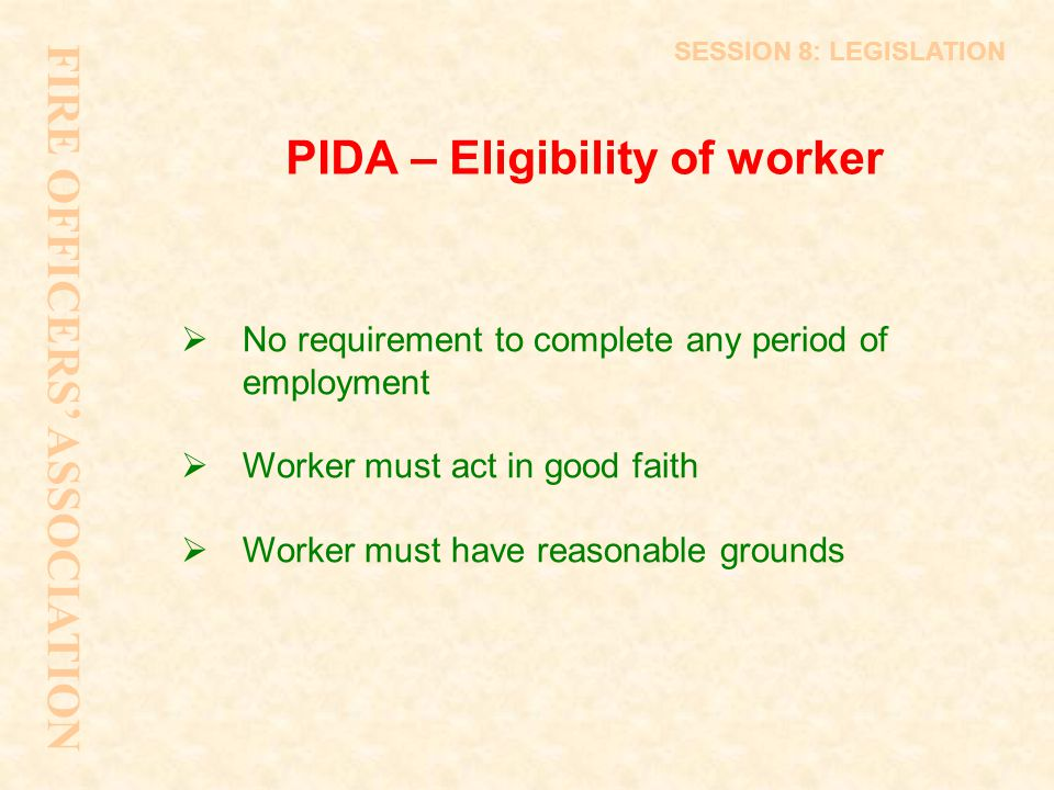 PIDA – Eligibility of worker  No requirement to complete any period of employment  Worker must act in good faith  Worker must have reasonable groun