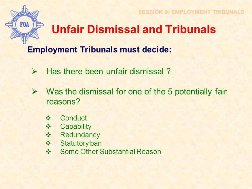 Unfair Dismissal and Tribunals SESSION 9: EMPLOYMENT TRIBUNALS Employment Tribunals must decide:  Has there been unfair dismissal ?  Was the dismiss