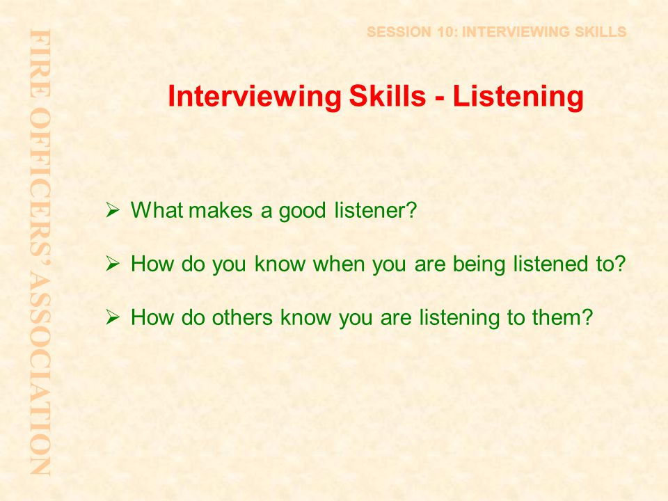Interviewing Skills - Listening  What makes a good listener?  How do you know when you are being listened to?  How do others know you are listening
