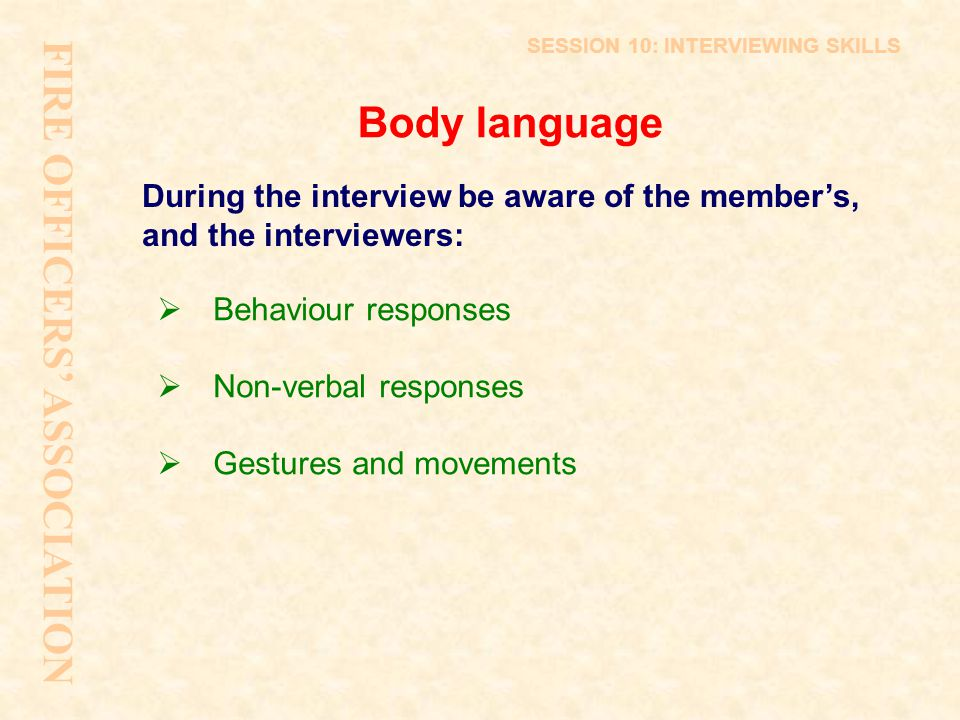 Body language During the interview be aware of the member's, and the interviewers:  Behaviour responses  Non-verbal responses  Gestures and movemen