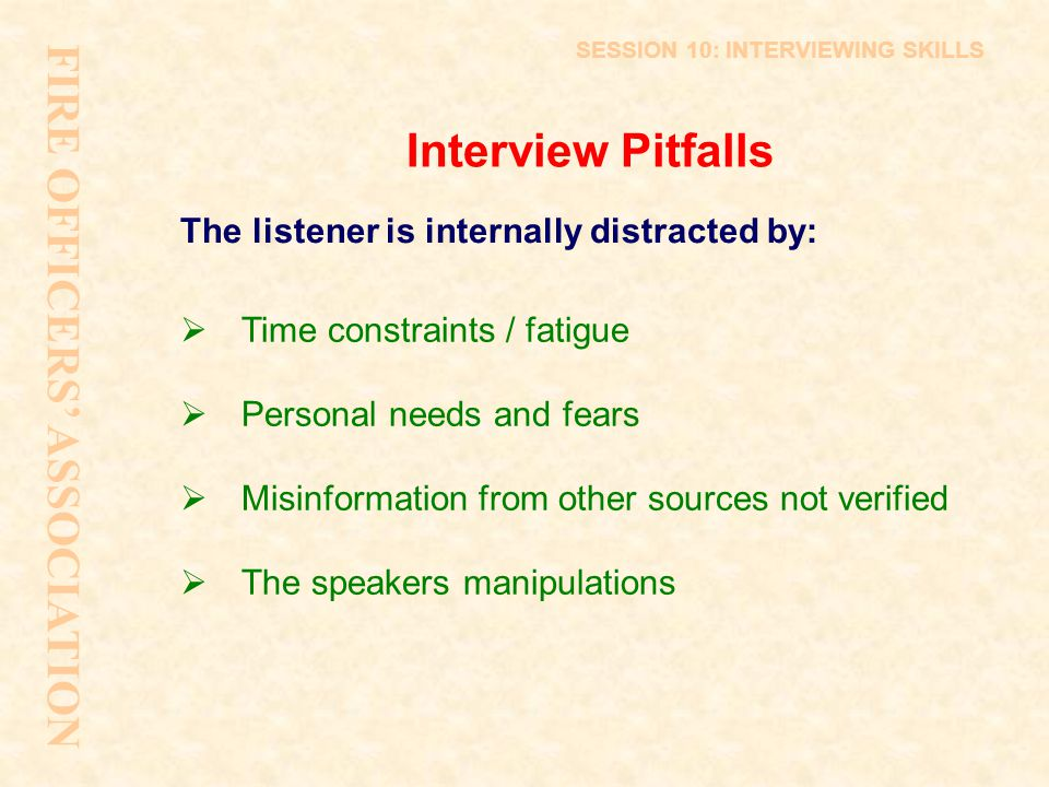 Interview Pitfalls The listener is internally distracted by:  Time constraints / fatigue  Personal needs and fears  Misinformation from other sourc