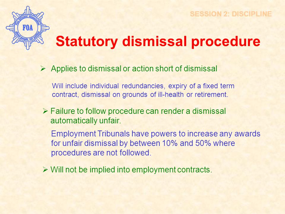 SESSION 2: DISCIPLINE Statutory dismissal procedure  Applies to dismissal or action short of dismissal Will include individual redundancies, expiry o