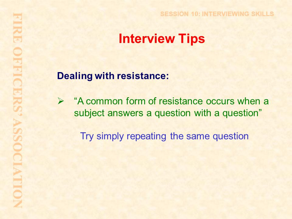 """Interview Tips Dealing with resistance:  """"A common form of resistance occurs when a subject answers a question with a question"""" Try simply repeating"""