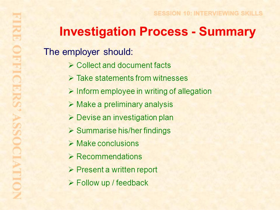 Investigation Process - Summary The employer should:  Collect and document facts  Take statements from witnesses  Inform employee in writing of all