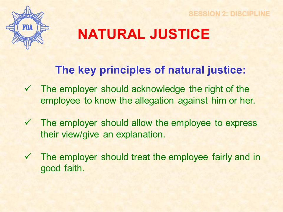 SESSION 2: DISCIPLINE The key principles of natural justice: The employer should acknowledge the right of the employee to know the allegation against