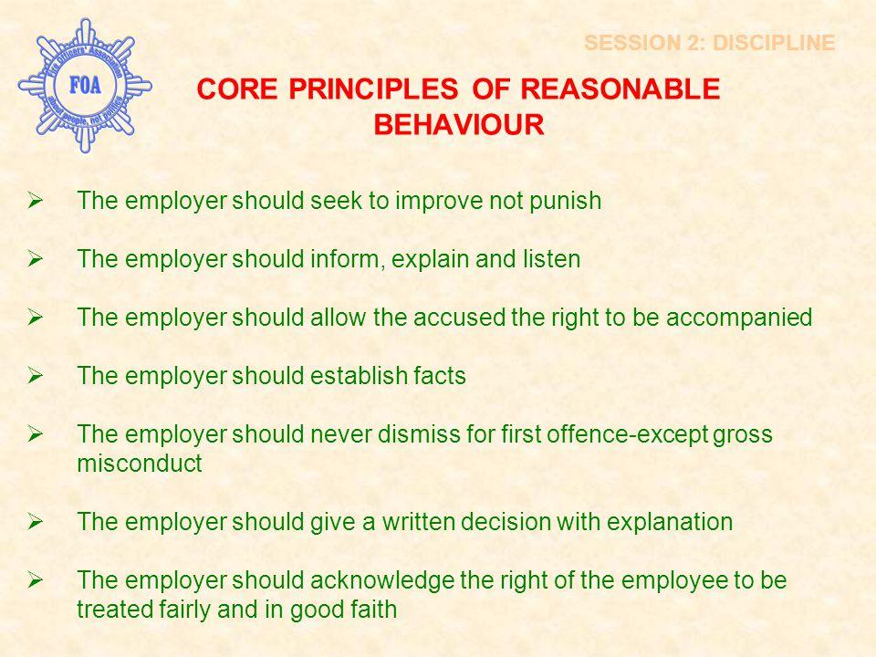SESSION 2: DISCIPLINE CORE PRINCIPLES OF REASONABLE BEHAVIOUR  The employer should seek to improve not punish  The employer should inform, explain a