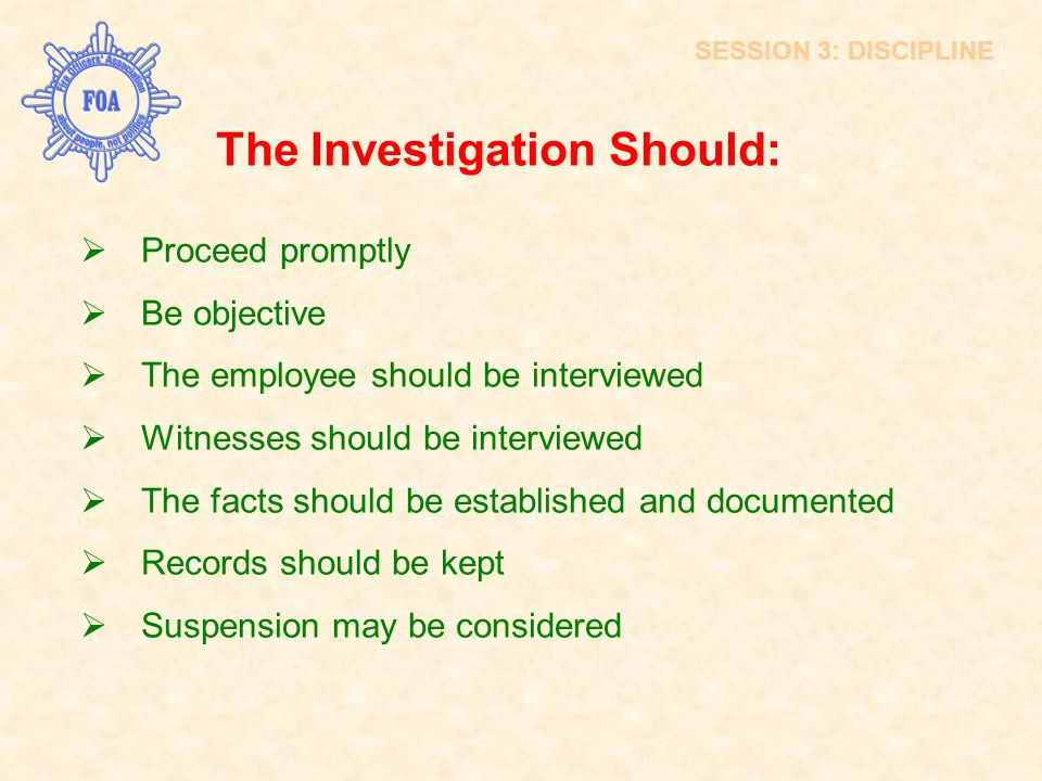 The Investigation Should:  Proceed promptly  Be objective  The employee should be interviewed  Witnesses should be interviewed  The facts should