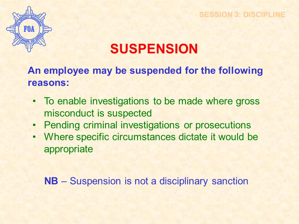 SUSPENSION An employee may be suspended for the following reasons: To enable investigations to be made where gross misconduct is suspected Pending cri
