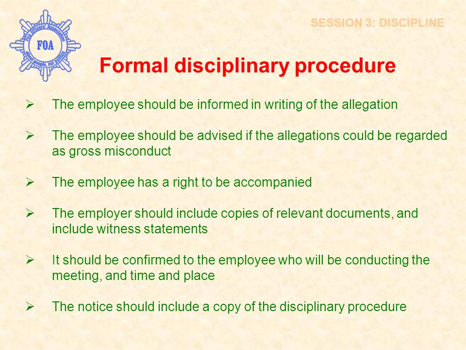 Formal disciplinary procedure  The employee should be informed in writing of the allegation  The employee should be advised if the allegations could