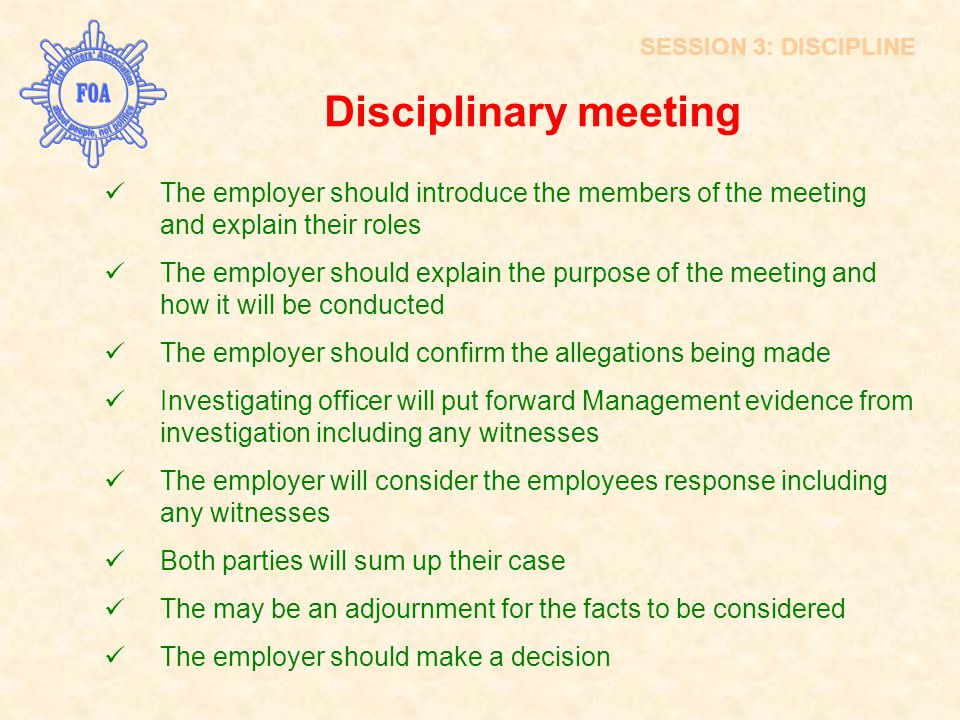Disciplinary meeting The employer should introduce the members of the meeting and explain their roles The employer should explain the purpose of the m