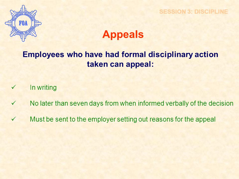 Appeals Employees who have had formal disciplinary action taken can appeal: In writing No later than seven days from when informed verbally of the dec