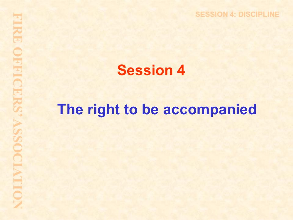 FIRE OFFICERS' ASSOCIATION SESSION 4: DISCIPLINE The right to be accompanied