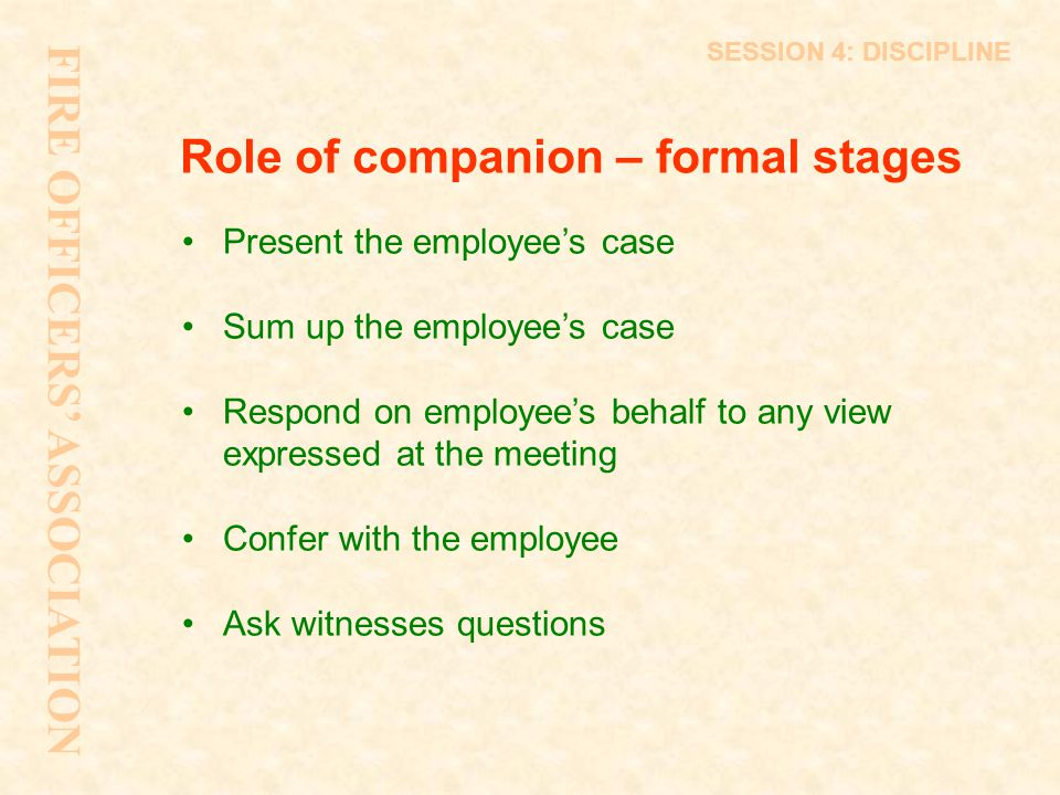 Role of companion – formal stages Present the employee's case Sum up the employee's case Respond on employee's behalf to any view expressed at the mee