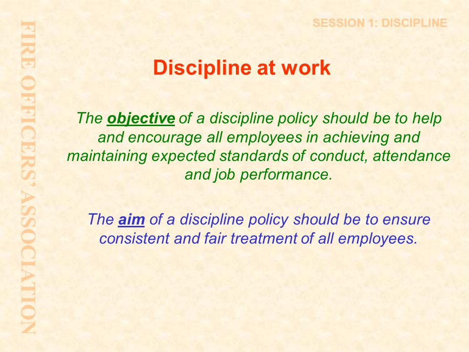 Discipline at work The objective of a discipline policy should be to help and encourage all employees in achieving and maintaining expected standards