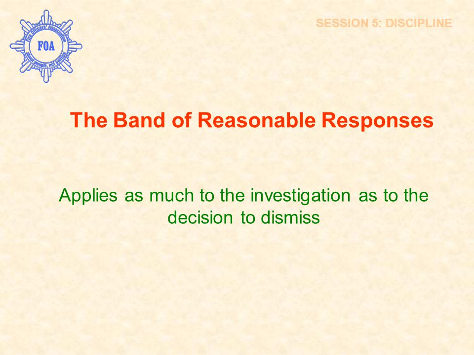 The Band of Reasonable Responses Applies as much to the investigation as to the decision to dismiss SESSION 5: DISCIPLINE
