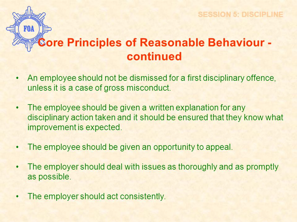 Core Principles of Reasonable Behaviour - continued An employee should not be dismissed for a first disciplinary offence, unless it is a case of gross