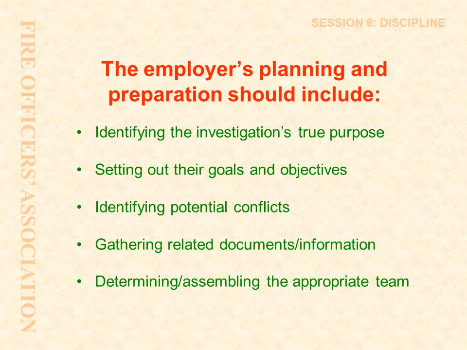 The employer's planning and preparation should include: Identifying the investigation's true purpose Setting out their goals and objectives Identifyin